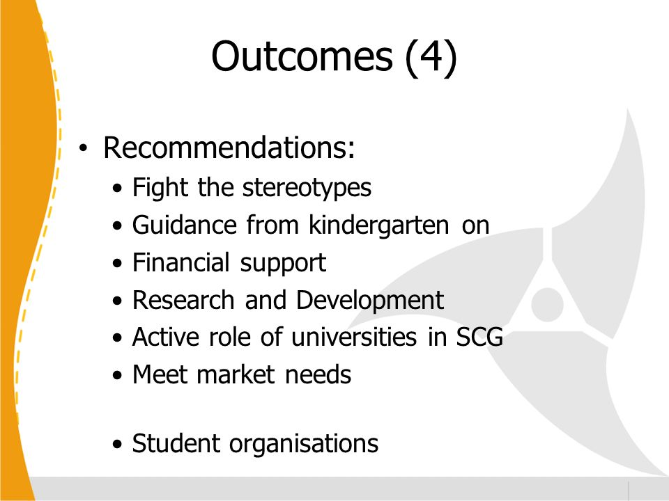 Outcomes (4) Recommendations: Fight the stereotypes Guidance from kindergarten on Financial support Research and Development Active role of universities in SCG Meet market needs Student organisations