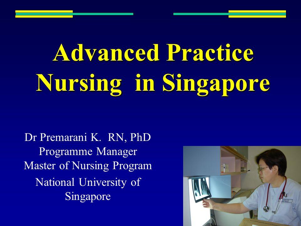 Advanced Practice Nursing in Singapore Dr Premarani K. RN, PhD Programme Manager Master of Nursing Program National University of Singapore