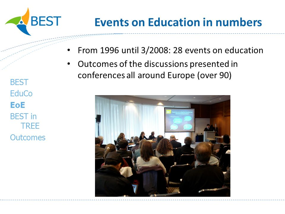 Events on Education in numbers From 1996 until 3/2008: 28 events on education Outcomes of the discussions presented in conferences all around Europe (over 90) BEST EduCo EoE BEST in TREE Outcomes
