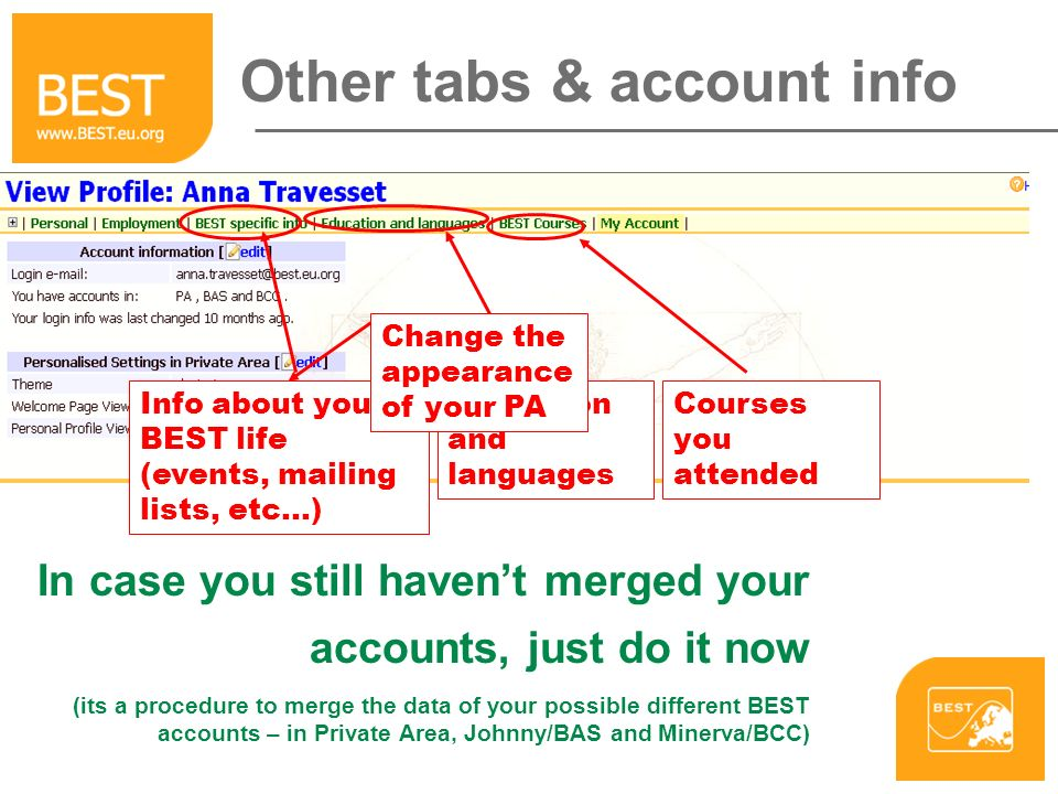Other tabs & account info Info about your BEST life (events, mailing lists, etc...) Link to your profile Education and languages Courses you attended Change the appearance of your PA In case you still havent merged your accounts, just do it now (its a procedure to merge the data of your possible different BEST accounts – in Private Area, Johnny/BAS and Minerva/BCC)