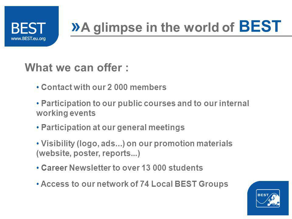 What we can offer : Contact with our 2 000 members Participation at our general meetings Participation to our public courses and to our internal working events Visibility (logo, ads...) on our promotion materials (website, poster, reports...) Access to our network of 74 Local BEST Groups » A glimpse in the world of BEST Career Newsletter to over 13 000 students