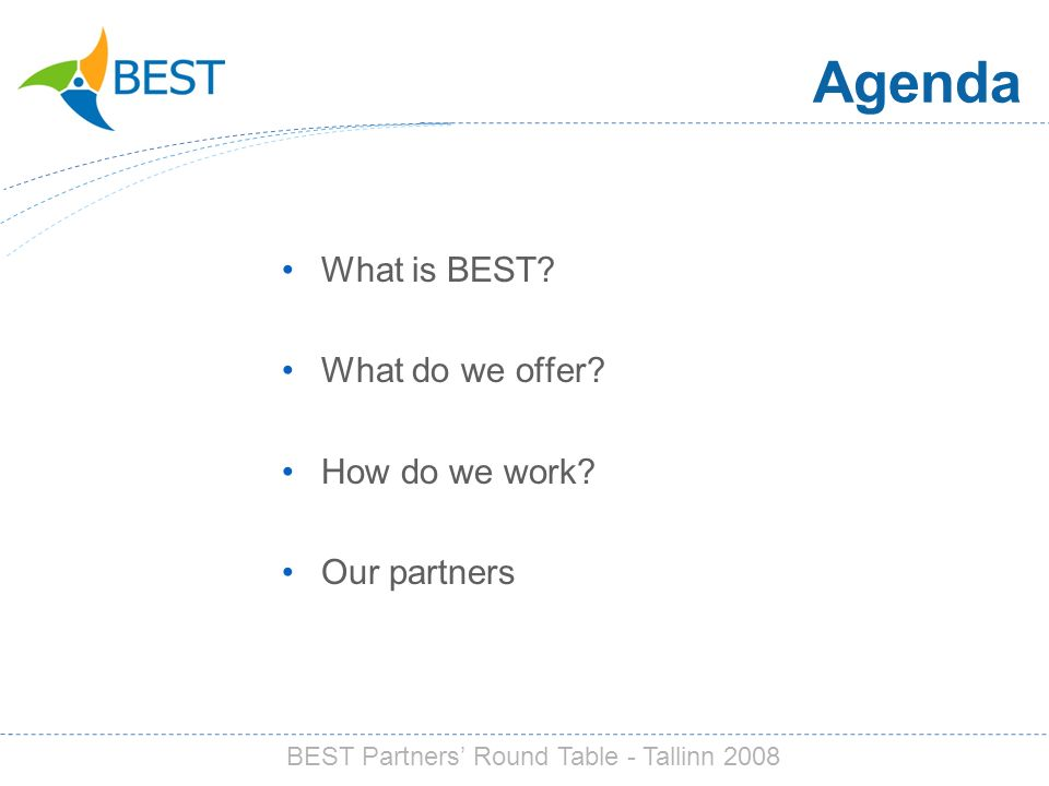 Agenda What is BEST? What do we offer? How do we work? Our partners BEST Partners Round Table - Tallinn 2008