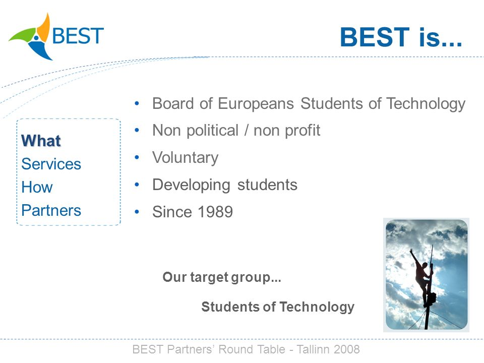 BEST is... Our target group... Students of Technology Board of Europeans Students of Technology Non political / non profit Voluntary Developing studen