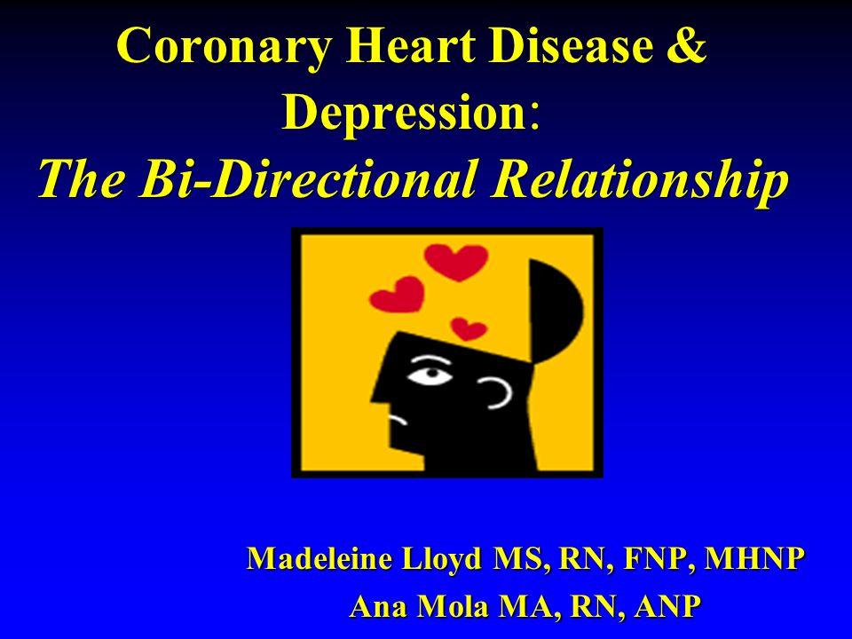 Coronary Heart Disease & Depression : The Bi-Directional Relationship Madeleine Lloyd MS, RN, FNP, MHNP Ana Mola MA, RN, ANP