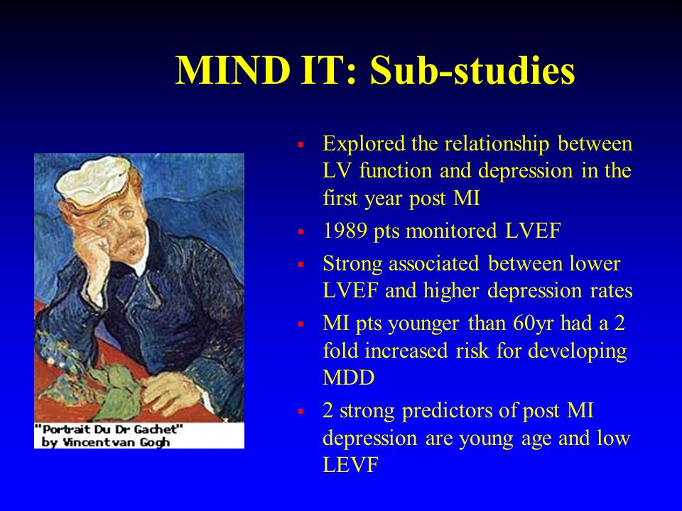 MIND IT: Sub-studies Explored the relationship between LV function and depression in the first year post MI 1989 pts monitored LVEF Strong associated between lower LVEF and higher depression rates MI pts younger than 60yr had a 2 fold increased risk for developing MDD 2 strong predictors of post MI depression are young age and low LEVF