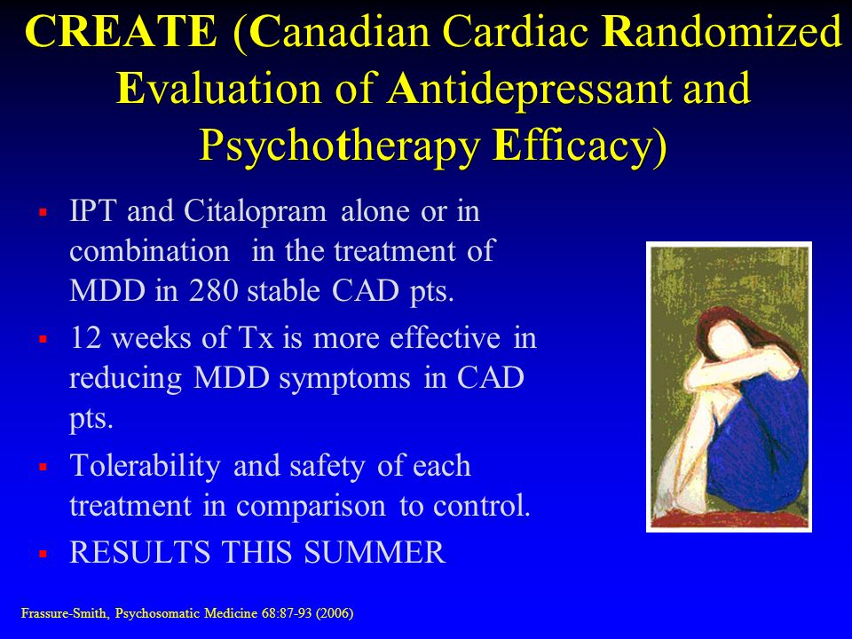 CREATE (Canadian Cardiac Randomized Evaluation of Antidepressant and Psychotherapy Efficacy) IPT and Citalopram alone or in combination in the treatment of MDD in 280 stable CAD pts.