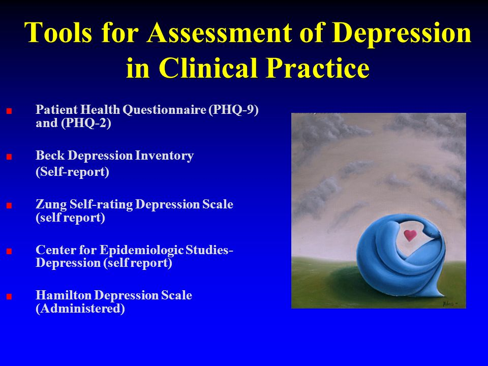 Tools for Assessment of Depression in Clinical Practice Patient Health Questionnaire (PHQ-9) and (PHQ-2) Beck Depression Inventory (Self-report) Zung Self-rating Depression Scale (self report) Center for Epidemiologic Studies- Depression (self report) Hamilton Depression Scale (Administered)