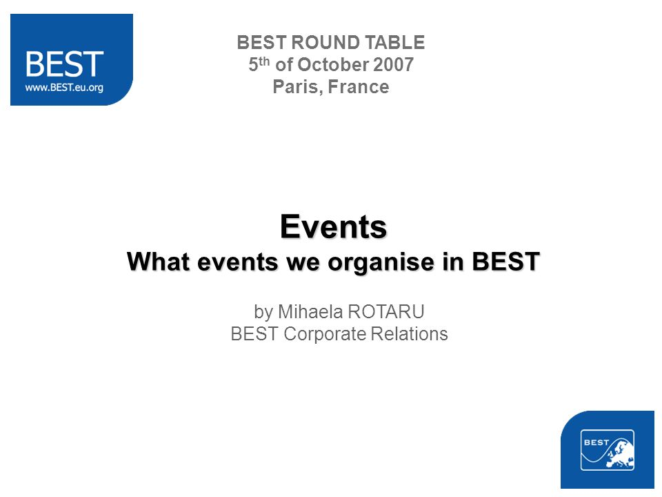 BEST ROUND TABLE 5 th of October 2007 Paris, France Events What events we organise in BEST by Mihaela ROTARU BEST Corporate Relations