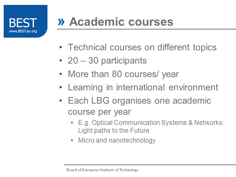 Board of European Students of Technology Technical courses on different topics 20 – 30 participants More than 80 courses/ year Learning in internation
