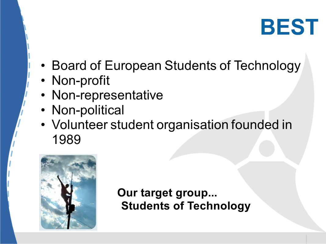 BEST Board of European Students of Technology Non-profit Non-representative Non-political Volunteer student organisation founded in 1989 Our target group...