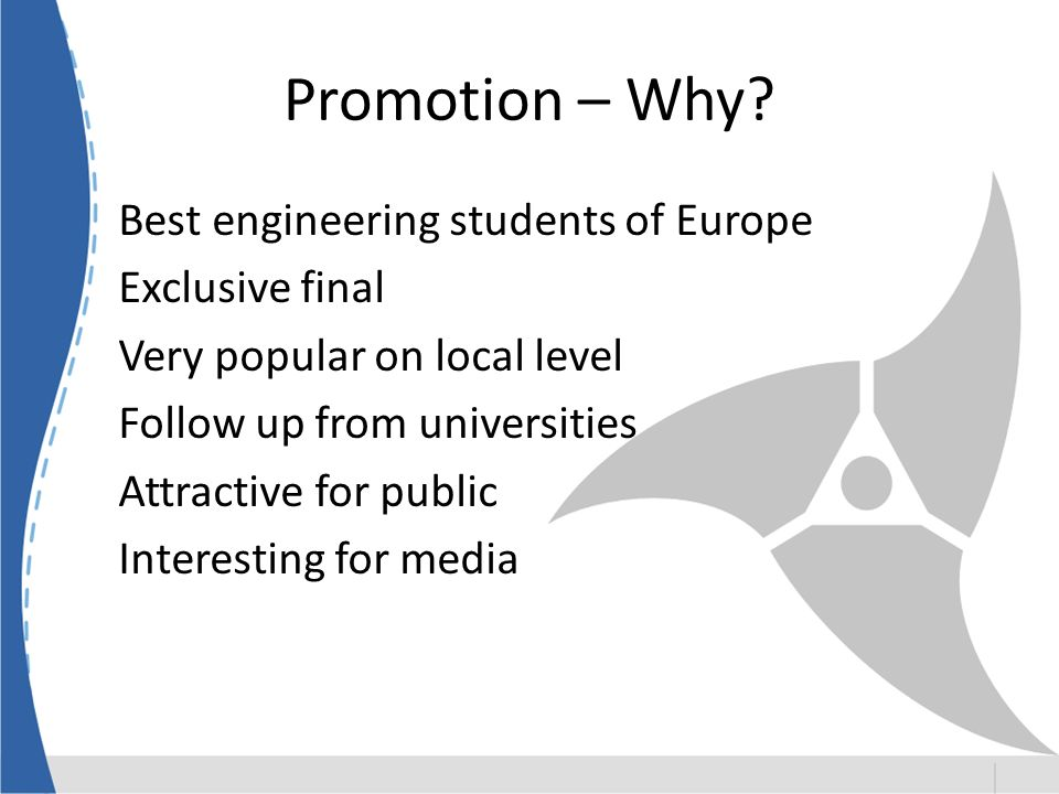 Promotion – Why? Best engineering students of Europe Exclusive final Very popular on local level Follow up from universities Attractive for public Int