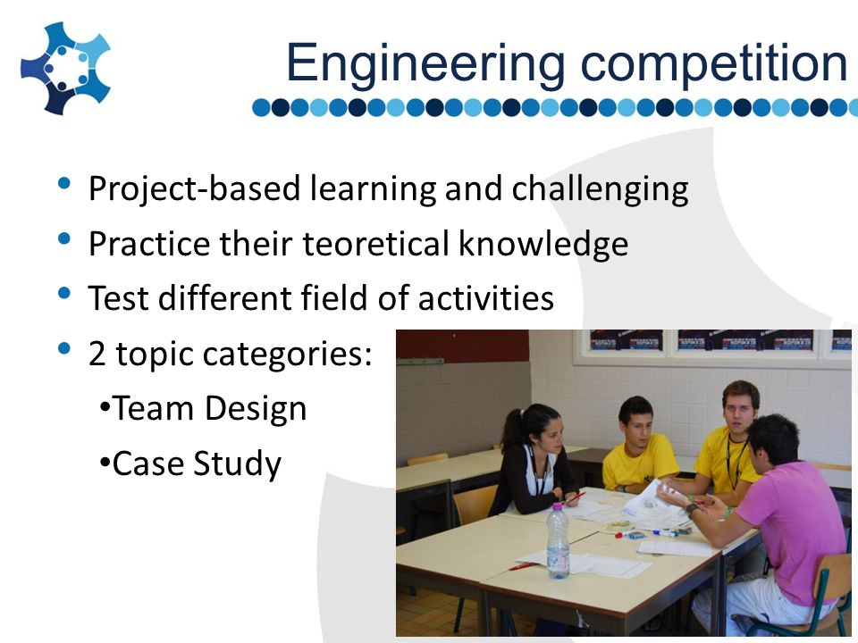 Engineering competition Project-based learning and challenging Practice their teoretical knowledge Test different field of activities 2 topic categori