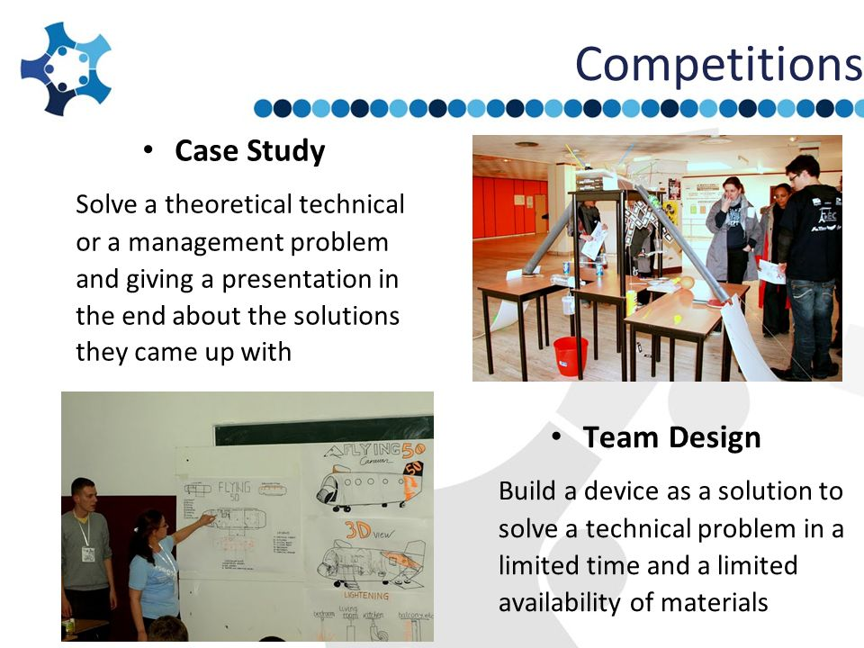Competitions Case Study Solve a theoretical technical or a management problem and giving a presentation in the end about the solutions they came up wi