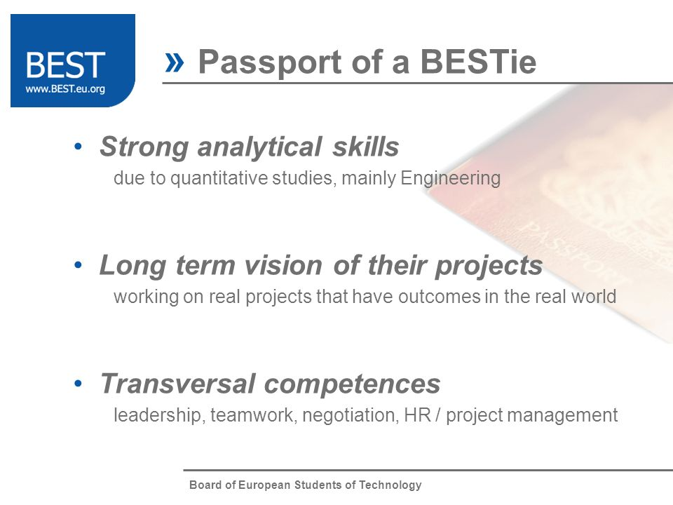 Board of European Students of Technology Mobility used to work on the road and travel around Europe International experience not just internationally minded, but also internationally rooted Knowledge sharing sharing knowledge even between very different cultures Passion hard work in BEST while keeping studying at University » Passport of a BESTie