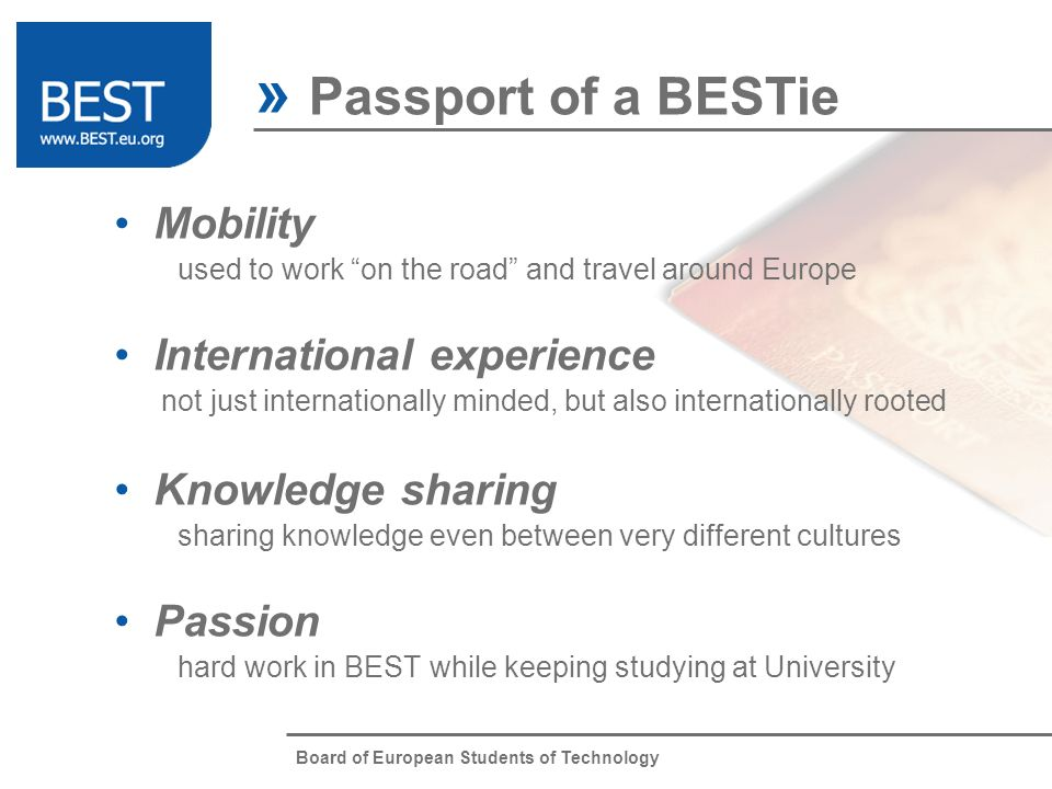 Board of European Students of Technology » The BEST Spirit Learning Learning fast through learning-by-doing approach Flexibility Easily adjusting to the changing environment Improvement Strong motivation to challenge the future Friendship Getting well on with people by understanding cultural diversity Enthusiasm Cheerfullness to enjoy everything you do