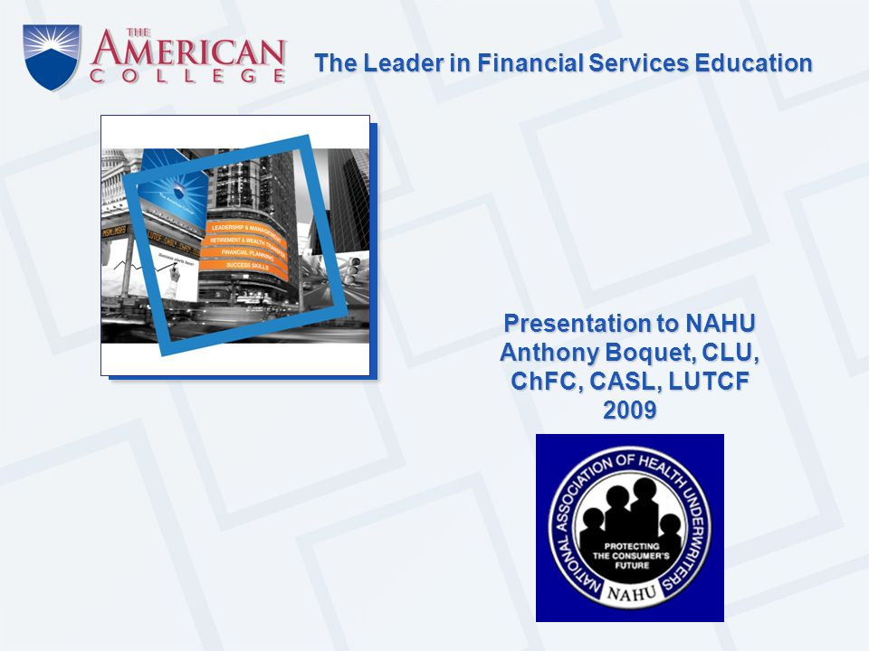 The Leader in Financial Services Education Presentation to NAHU Anthony Boquet, CLU, ChFC, CASL, LUTCF 2009