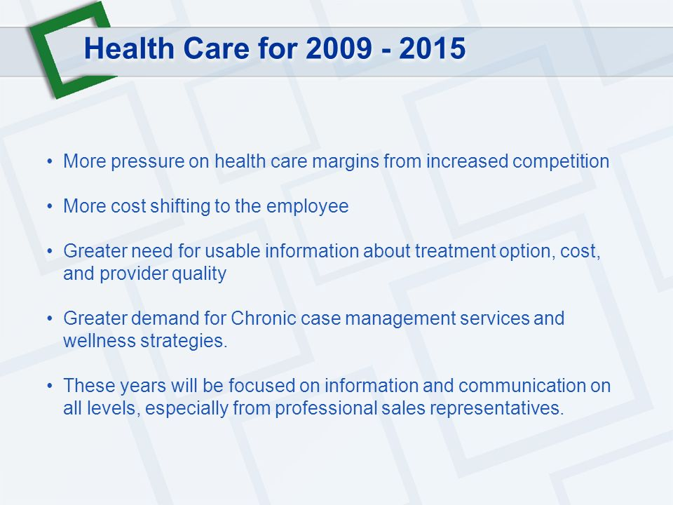 Health Care for 2009 - 2015 More pressure on health care margins from increased competition More cost shifting to the employee Greater need for usable information about treatment option, cost, and provider quality Greater demand for Chronic case management services and wellness strategies.