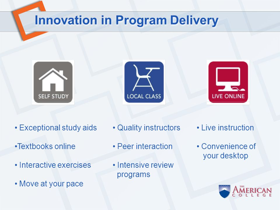 Innovation in Program Delivery Quality instructors Peer interaction Intensive review programs Live instruction Convenience of your desktop Exceptional