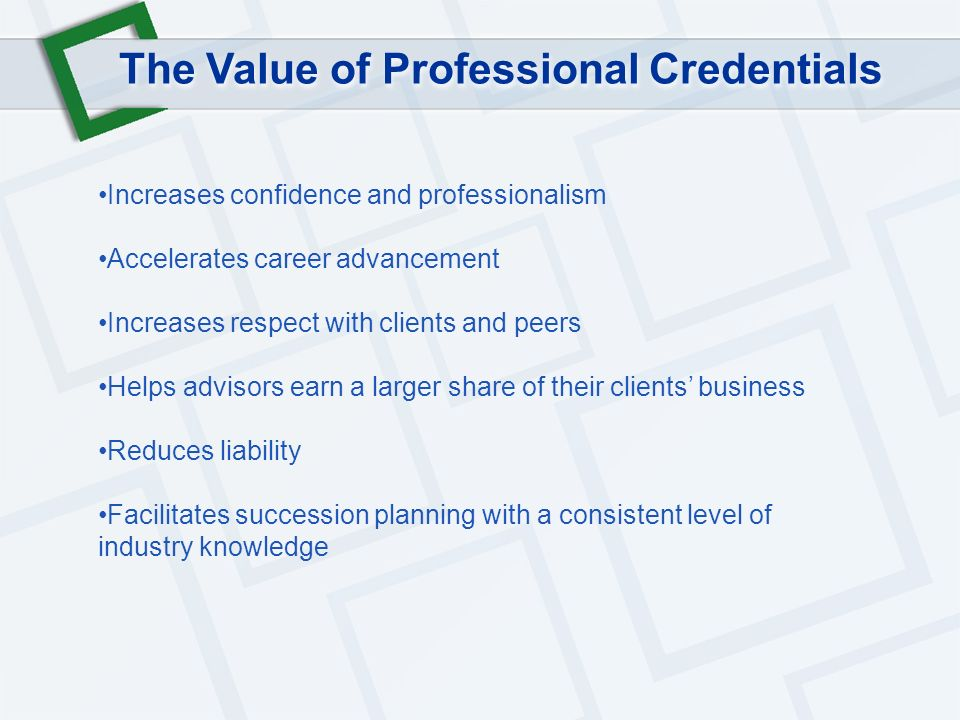 The Value of Professional Credentials Increases confidence and professionalism Accelerates career advancement Increases respect with clients and peers Helps advisors earn a larger share of their clients business Reduces liability Facilitates succession planning with a consistent level of industry knowledge