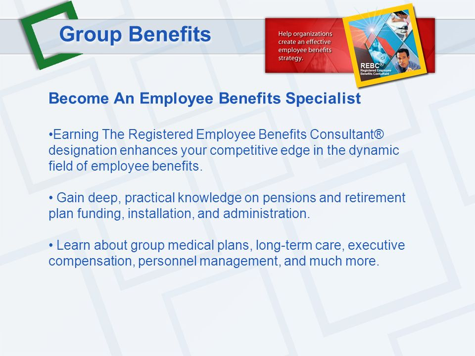 Group Benefits Become An Employee Benefits Specialist Earning The Registered Employee Benefits Consultant® designation enhances your competitive edge in the dynamic field of employee benefits.