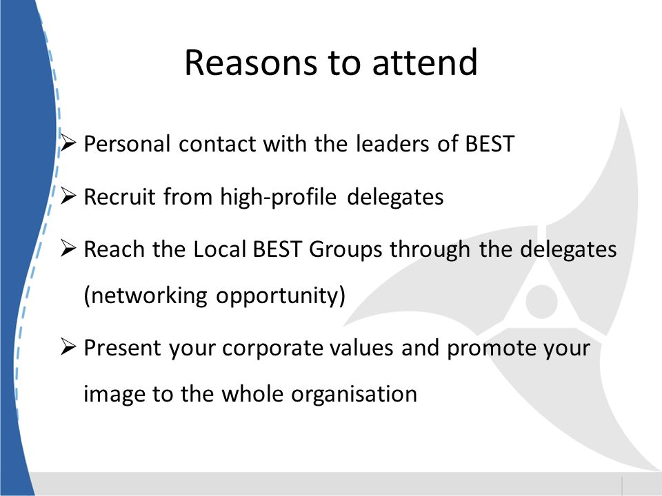 Reasons to attend Personal contact with the leaders of BEST Recruit from high-profile delegates Reach the Local BEST Groups through the delegates (networking opportunity) Present your corporate values and promote your image to the whole organisation