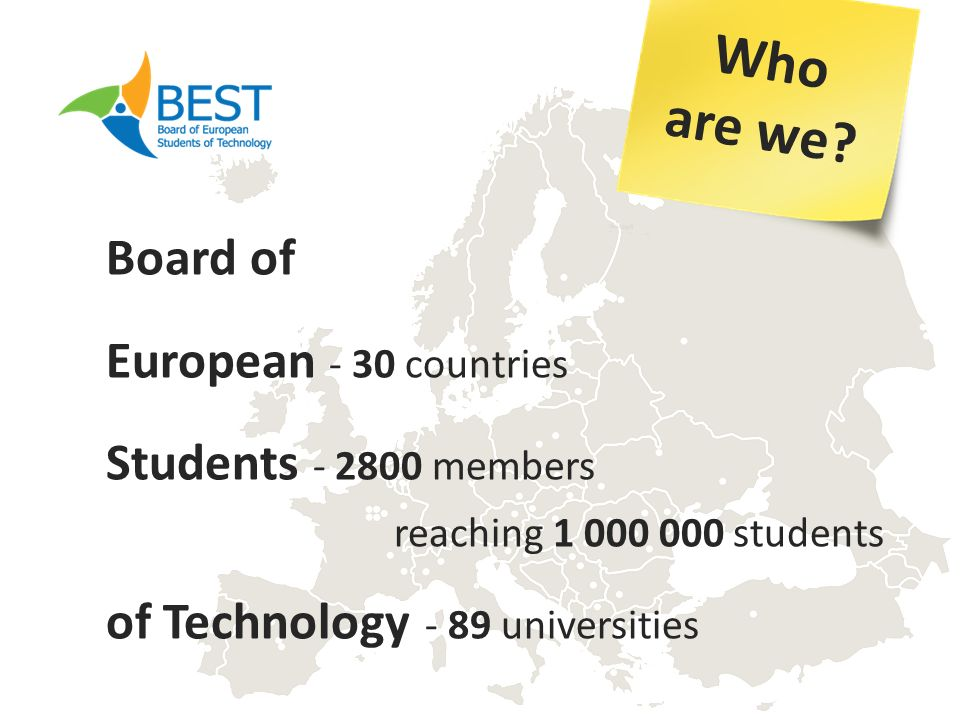 Board of European - 30 countries Students - 2800 members reaching 1 000 000 students of Technology - 89 universities Who are we?