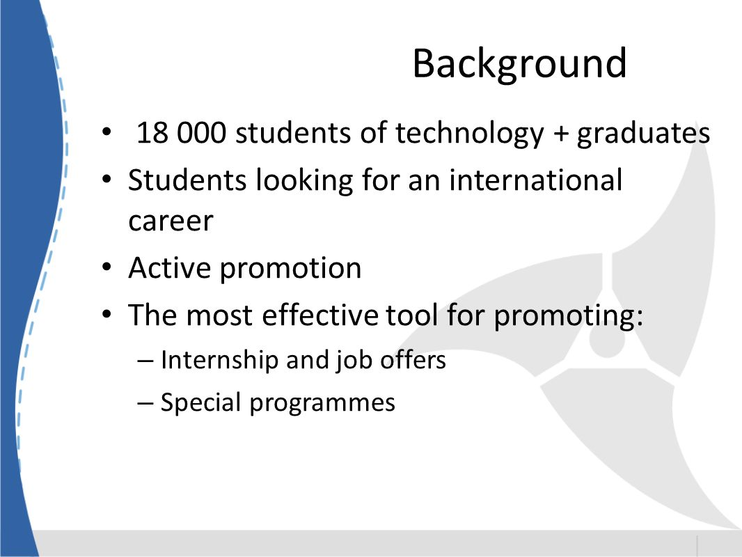 Background students of technology + graduates Students looking for an international career Active promotion The most effective tool for promoting: – Internship and job offers – Special programmes