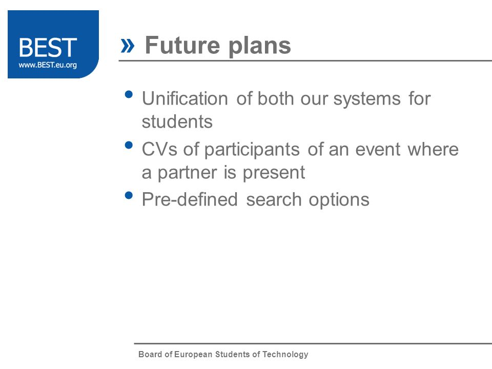 Board of European Students of Technology » Future plans Unification of both our systems for students CVs of participants of an event where a partner is present Pre-defined search options