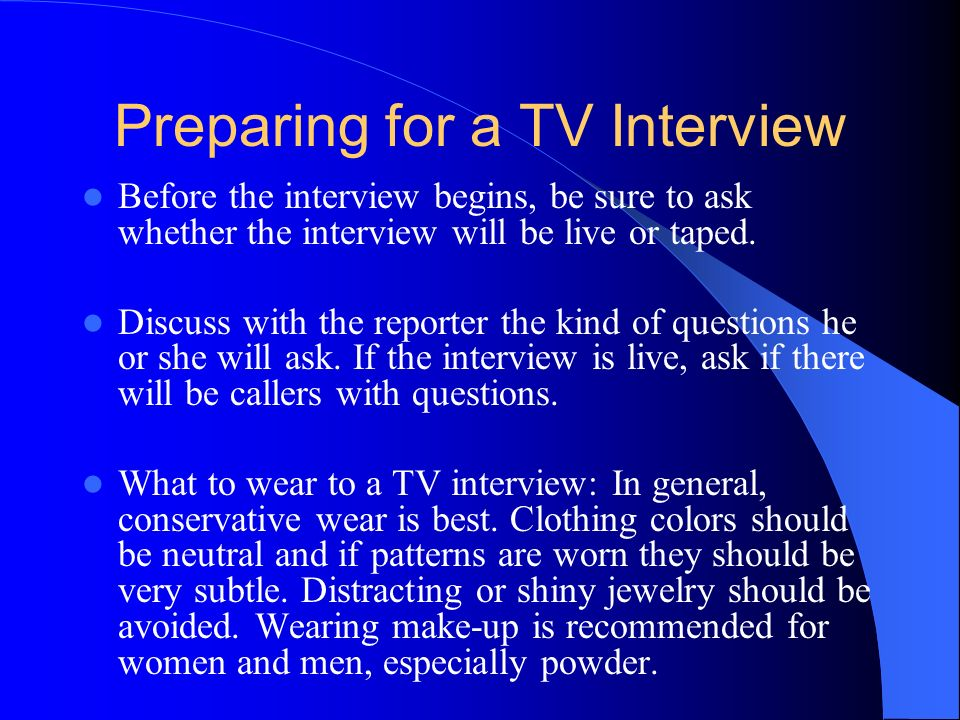 Preparing for a TV Interview Before the interview begins, be sure to ask whether the interview will be live or taped.