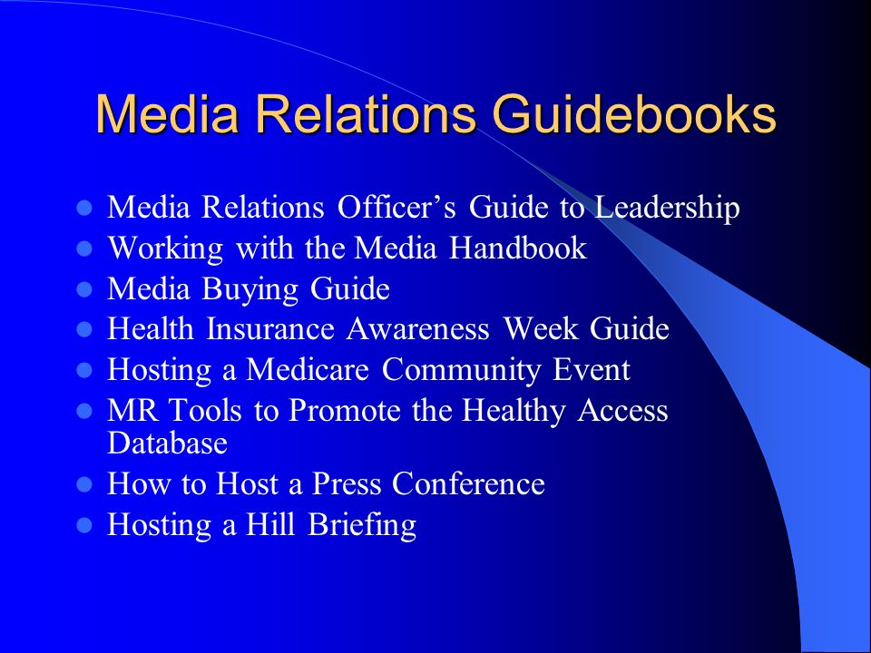 Media Relations Guidebooks Media Relations Officers Guide to Leadership Working with the Media Handbook Media Buying Guide Health Insurance Awareness Week Guide Hosting a Medicare Community Event MR Tools to Promote the Healthy Access Database How to Host a Press Conference Hosting a Hill Briefing