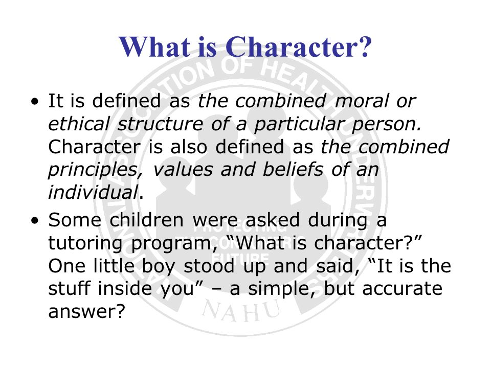What is Character? It is defined as the combined moral or ethical structure of a particular person. Character is also defined as the combined principl