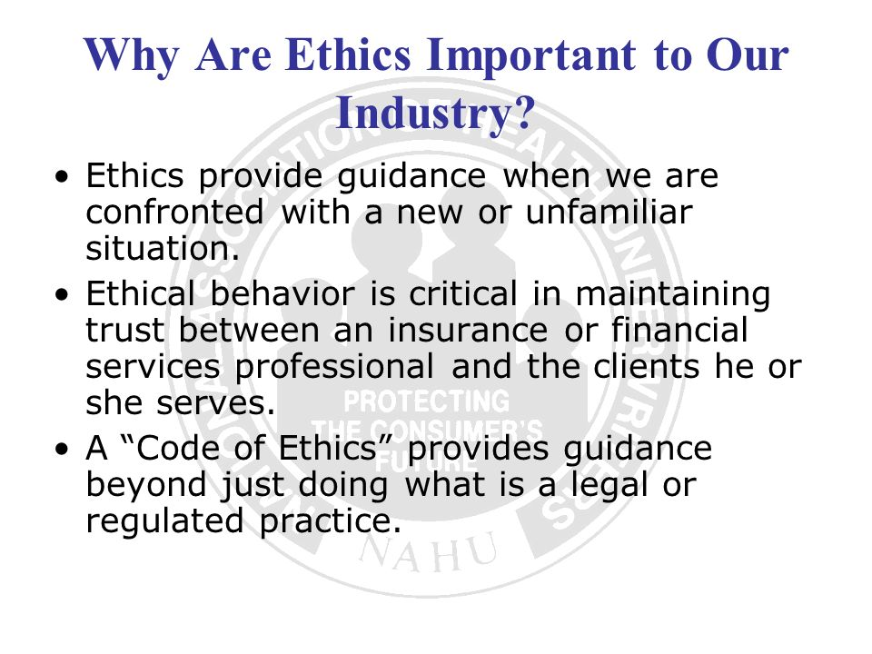 Why Are Ethics Important to Our Industry? Ethics provide guidance when we are confronted with a new or unfamiliar situation. Ethical behavior is criti