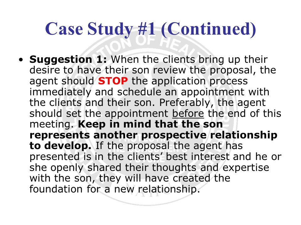 Case Study #1 (Continued) Suggestion 1: When the clients bring up their desire to have their son review the proposal, the agent should STOP the applic