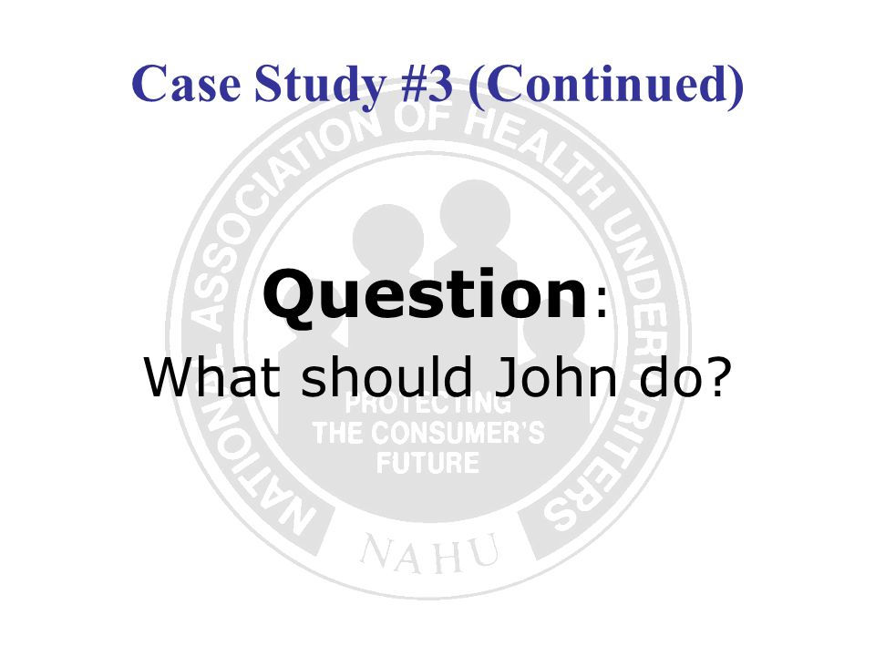 Case Study #3 (Continued) Question : What should John do?