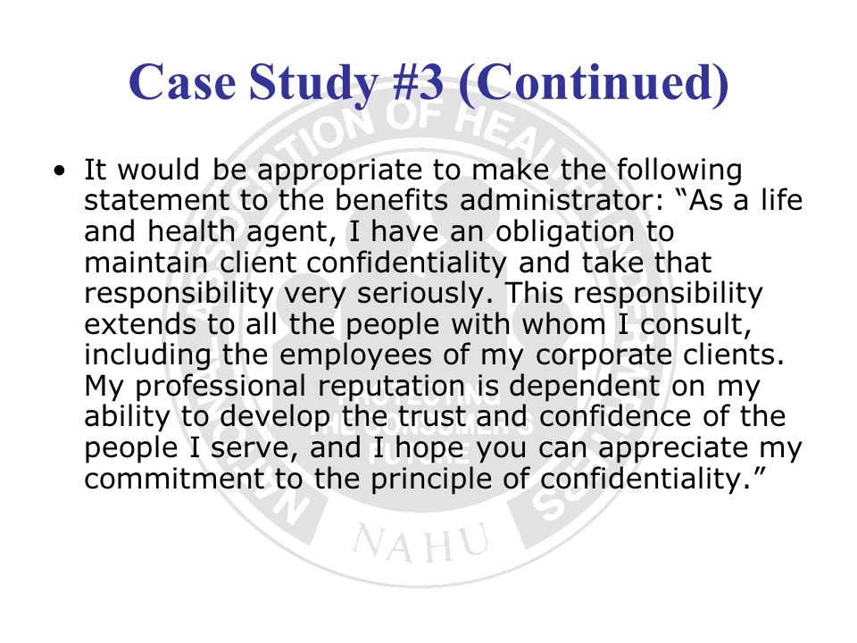 Case Study #3 (Continued) It would be appropriate to make the following statement to the benefits administrator: As a life and health agent, I have an