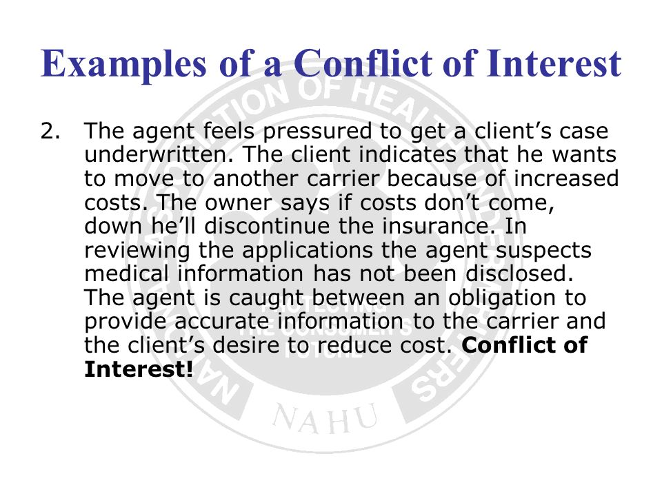 Examples of a Conflict of Interest 2.The agent feels pressured to get a clients case underwritten. The client indicates that he wants to move to anoth
