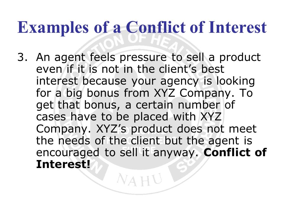 Examples of a Conflict of Interest 3.An agent feels pressure to sell a product even if it is not in the clients best interest because your agency is l