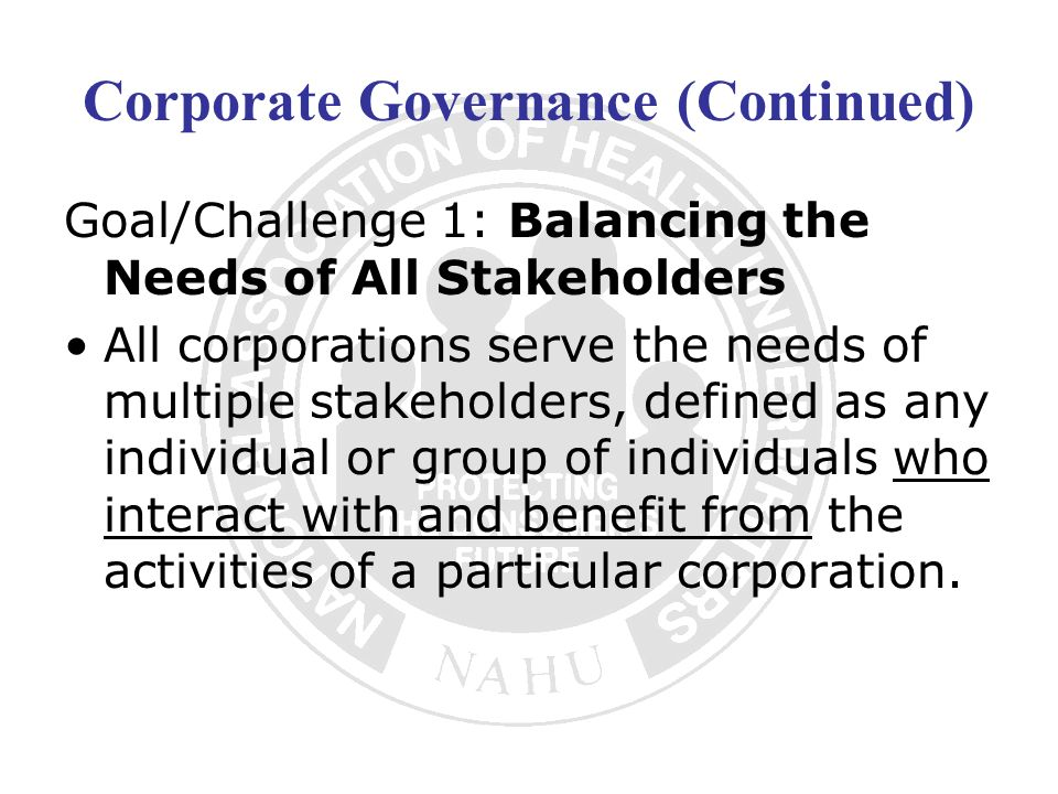Corporate Governance (Continued) Goal/Challenge 1: Balancing the Needs of All Stakeholders All corporations serve the needs of multiple stakeholders,