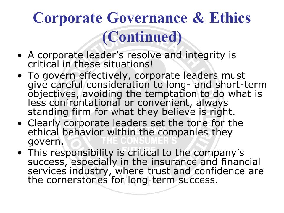 Corporate Governance & Ethics (Continued) A corporate leaders resolve and integrity is critical in these situations! To govern effectively, corporate