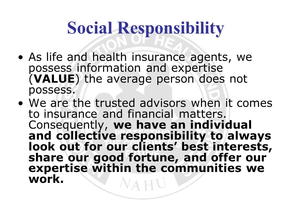 Social Responsibility As life and health insurance agents, we possess information and expertise (VALUE) the average person does not possess. We are th