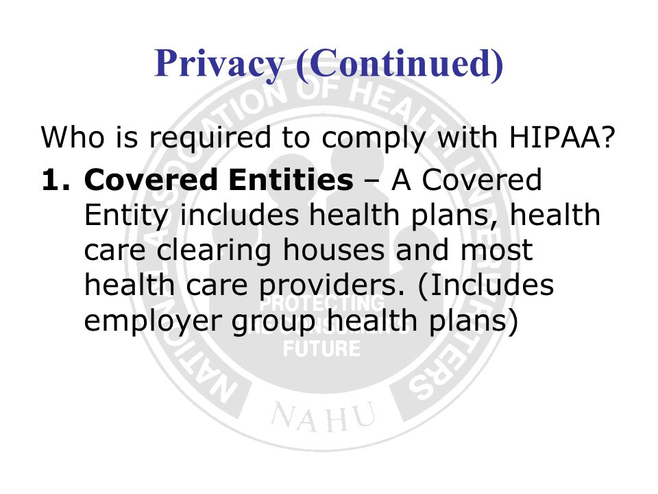 Privacy (Continued) Who is required to comply with HIPAA? 1.Covered Entities – A Covered Entity includes health plans, health care clearing houses and