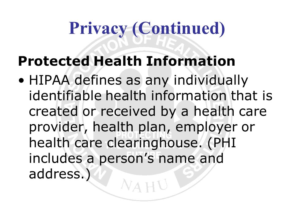 Privacy (Continued) Protected Health Information HIPAA defines as any individually identifiable health information that is created or received by a he