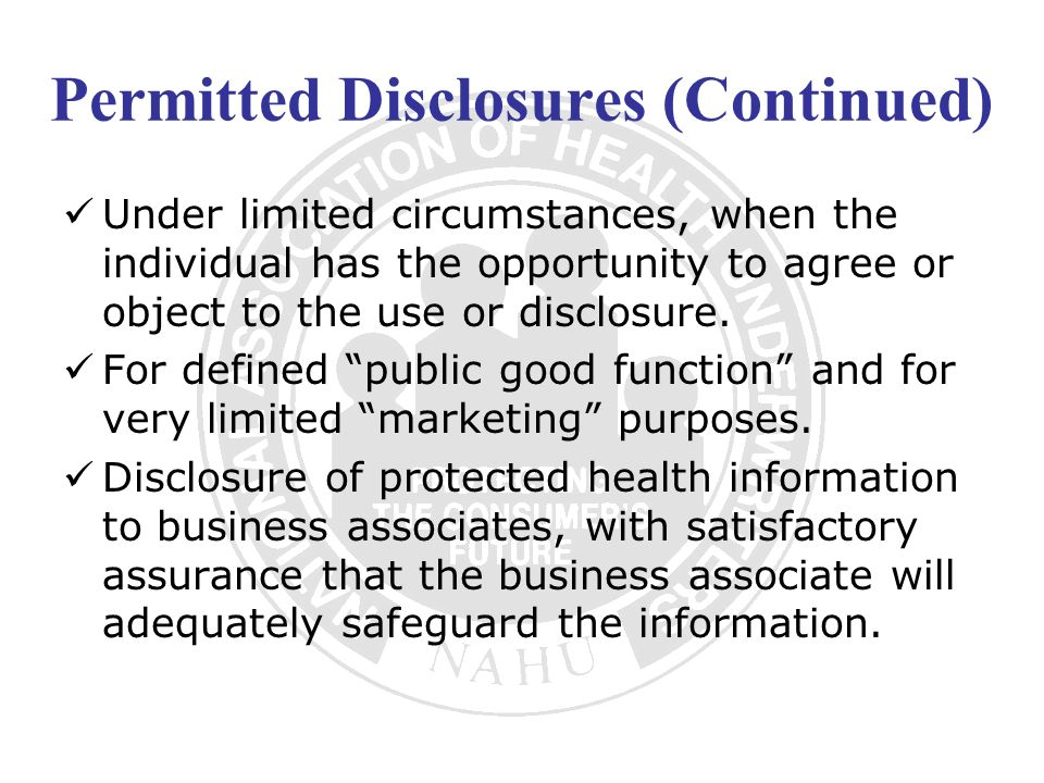 Permitted Disclosures (Continued) Under limited circumstances, when the individual has the opportunity to agree or object to the use or disclosure. Fo