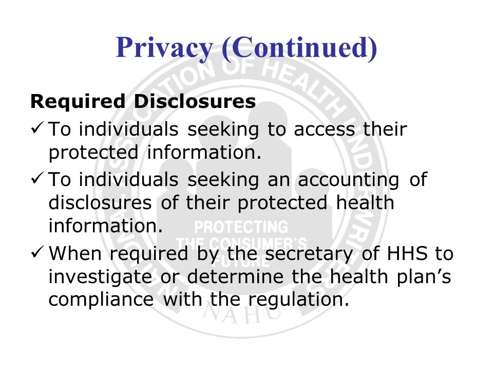 Privacy (Continued) Required Disclosures To individuals seeking to access their protected information. To individuals seeking an accounting of disclos