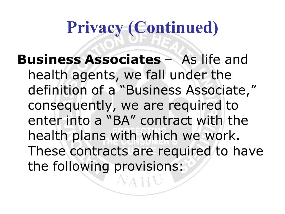 Privacy (Continued) Business Associates – As life and health agents, we fall under the definition of a Business Associate, consequently, we are requir