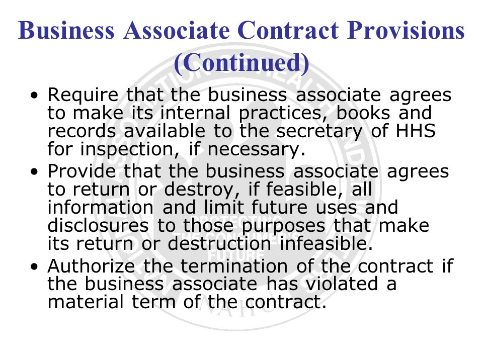 Business Associate Contract Provisions (Continued) Require that the business associate agrees to make its internal practices, books and records availa