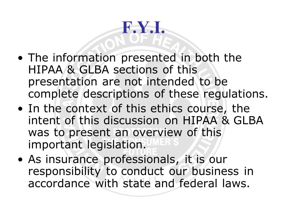 F.Y.I. The information presented in both the HIPAA & GLBA sections of this presentation are not intended to be complete descriptions of these regulati