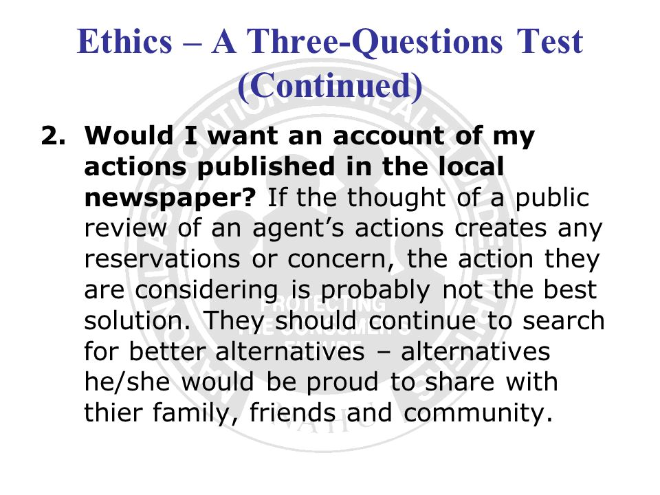 Ethics – A Three-Questions Test (Continued) 2.Would I want an account of my actions published in the local newspaper? If the thought of a public revie