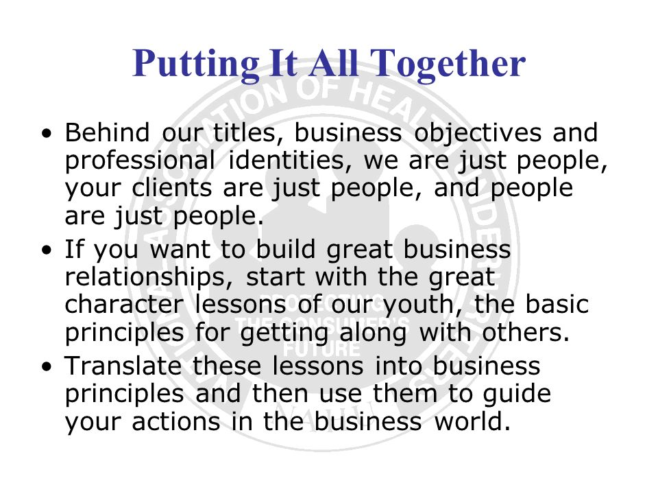 Putting It All Together Behind our titles, business objectives and professional identities, we are just people, your clients are just people, and peop