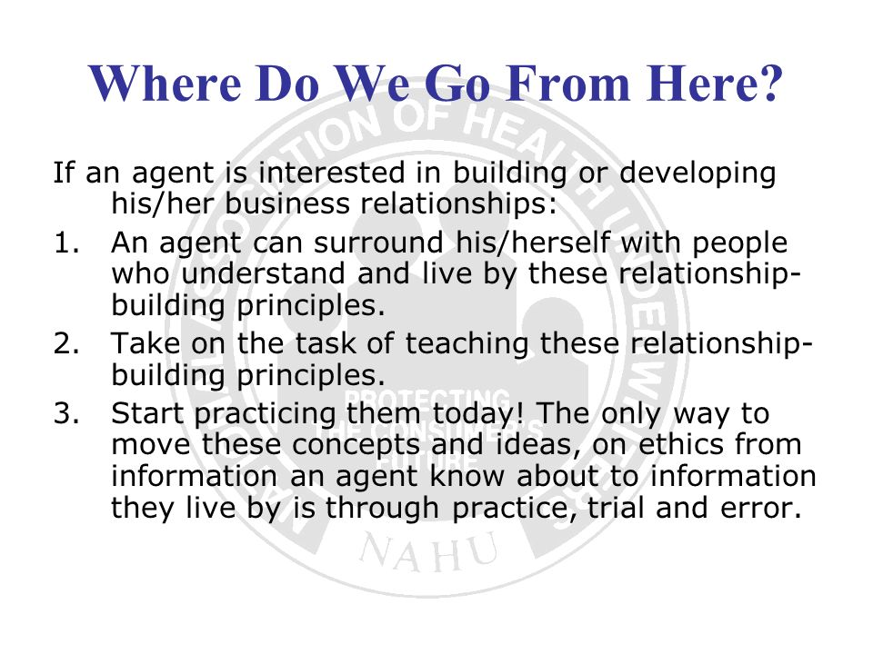 Where Do We Go From Here? If an agent is interested in building or developing his/her business relationships: 1.An agent can surround his/herself with